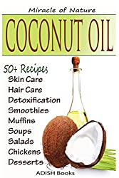 Coconut Oil: The Amazing Coconut Oil Miracles : Simple Homemade Recipes for Skin Care, Hair Care, Healthy Smoothies, Muffins, Soup, Salad, Chicken and ... With Weight Loss and Detoxification Plan