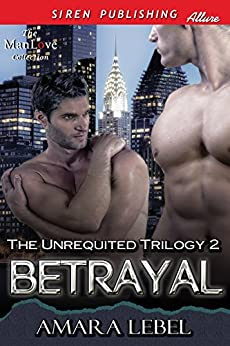 Betrayal [The Unrequited Trilogy 2] (Siren Publishing Allure ManLove) by [Lebel, Amara]