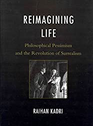 [(Reimagining Life : Philosophical Pessimism and the Revolution of Surrealism)] [By (author) Raihan Kadri] published on (June, 2011)