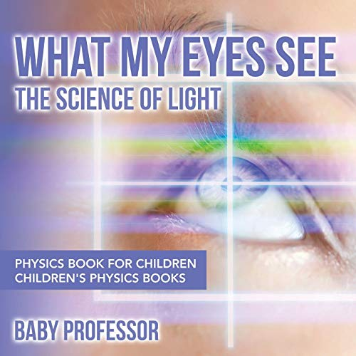 What My Eyes See: The Science of Light - Physics Book for Children   Children's Physics Books