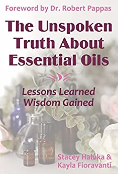 The Unspoken Truth About Essential Oils: Lessons Learned, Wisdom Gained (English Edition) par [Fioravanti, Kayla, Haluka, Stacey]
