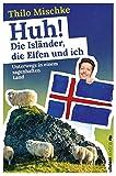 Huh! Die Isländer, die Elfen und ich: Unterwegs in einem sagenhaften Land - Thilo Mischke