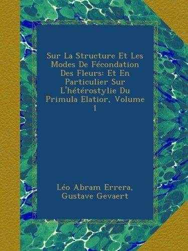 Sur La Structure Et Les Modes De Fécondation Des Fleurs: Et En Particulier Sur L'hétérostylie Du Primula Elatior, Volume 1