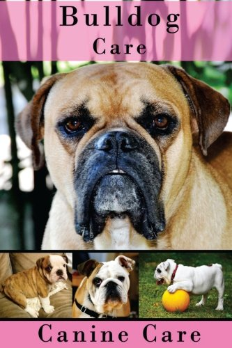 Bulldog Care: The Complete Guide to Caring for and Keeping Bulldogs as Pets (Dog Care Manuals: Puppies, Health Care, Training, Obedience, Breeds, Equipment and Grooming)) -