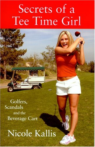 Secrets Of A Tee Time Girl: Golfers, Scandals And The Beverage Cart por Nicole Kallis