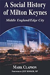 A Social History of Milton Keynes: Middle England/Edge City (British Politics and Society)