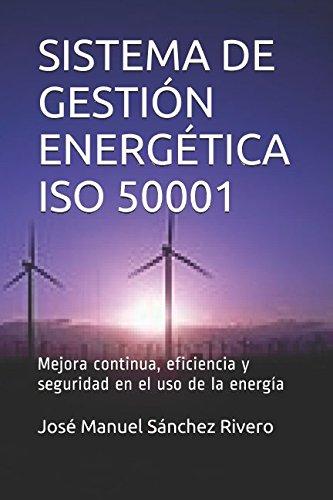 SISTEMA DE GESTIÓN ENERGÉTICA ISO 50001: Mejora continua, eficiencia y seguridad en el uso de la energía por Don José Manuel Sánchez Rivero