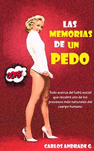 Las memorias de un pedo: Todo acerca del tabú social que recubre uno de los procesos más naturales del cuerpo humano. por Carlos Andrade G