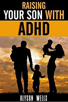 Raising your Son with ADHD: A Simple Guide to a Complicated Disorder (English Edition) von [Wells, Alyson]