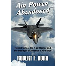 Air Power Abandoned: Robert Gates, the F-22 Raptor and the Betrayal of America's Air Force by Robert F. Dorr (2015-08-18)