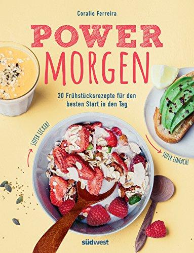 Power-Morgen: 30 Frühstücksrezepte für den besten Start in den Tag