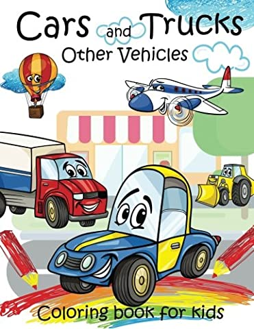 Cars and Trucks Other Vehicles Coloring book for kids: Coloring Book for Kids Ages 2-4 3-5 4-8,A Fun coloring book Filled With Cute Trucks, Planes ... and Cars & More!