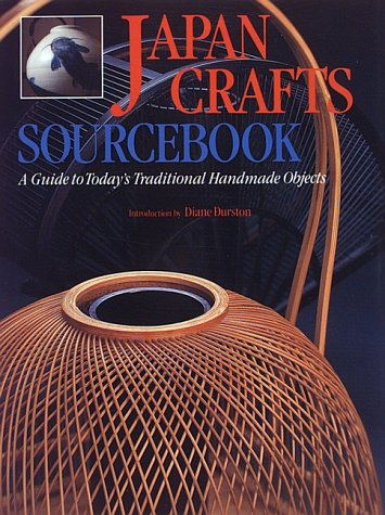 Japan Crafts Sourcebook: A Guide to Today's Traditional Handmade Objects: A Guide to Today's Traditional Objects