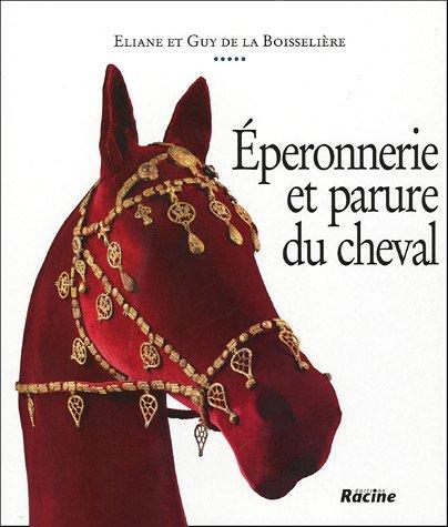 Eperonnerie et parure du cheval : De l'Antiquité à nos jours par Eliane de la Boisseliere