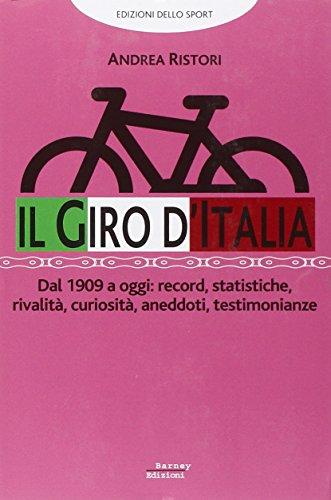 Il giro d'Italia. Dal 1909 a oggi: record, statistiche, rivalità, curiosità, aneddoti, testimonioanze por Andrea Ristori
