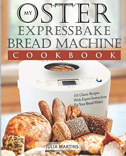 Oster Expressbake Bread Machine Cookbook 101 Classic Recipes With Expert Instructions For Your Maker