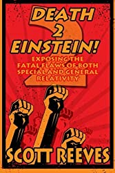 Death to Einstein! 2: Exposing the Fatal Flaws of Both Special and General Relativity by Scott Reeves (2014-06-06)
