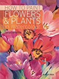 How to Paint Flowers & Plants: In Watercolour