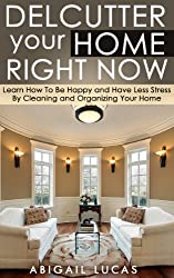 Declutter Your Home Right Now (Learn How To Be Happy and Have Less Stress By Cleaning and Organizing Your Home Book 1)