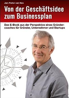 Von der Geschäftsidee zum Businessplan: Das E-Book aus der Perspektive eines Gründercoaches für Gründer, Unternehmer und Startups von [van Nes, Jan-Pieter]