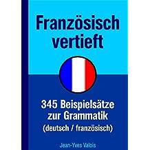 Französisch vertieft: 345 Beispielsätze zur Grammatik (deutsch/französisch) (French Edition)