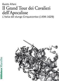 Il Grand Tour dei Cavalieri dell'Apocalisse: L'Italia del «lungo Cinquecento» (1494-1629) (Biblioteca) di [Ioan, Lorenzo]