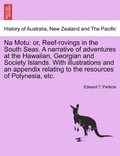 Na Motu: or, Reef-rovings in the South Seas. A narrative of adventures at the Hawaiian, Georgian and Society Islands. With illustrations and an appendix relating to the resources of Polynesia, etc.