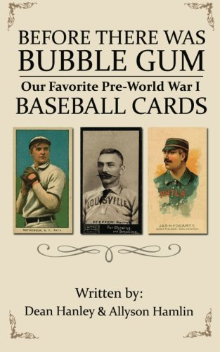 Before There Was Bubble Gum: Our Favorite Pre-World War I Baseball Cards by Dean Hanley (2012-09-20)