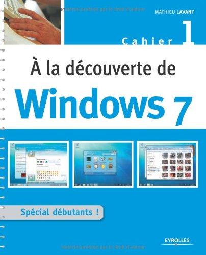 A la découverte de Windows 7 : Cahier 1 par Mathieu Lavant