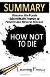 Summary: How Not To Die: - Dr. Michael Greger and Gene Stone: Discover the Foods Scientifically Proven to Prevent and Reverse Disease by Learning Frenzy (2016-06-23)