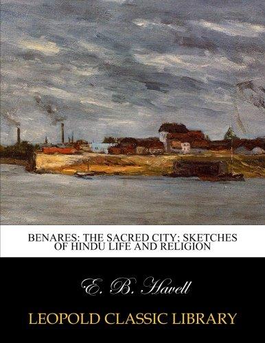 Benares: the sacred city; sketches of Hindu life and religion por E. B. Havell