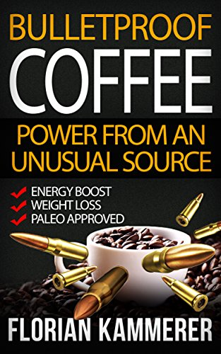 Bulletproof Coffee: Power from an unusual Source (Weight Loss, Energy Boost, Paleo approved, Bulletproof Diet, Coffee) (English Edition)