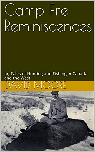 Camp Fre Reminiscences: or, Tales of Hunting and Fishing in Canada and the West (English Edition)