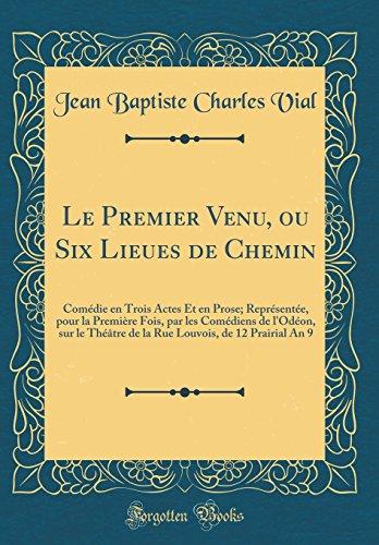 Le Premier Venu, Ou Six Lieues de Chemin: Com'die En Trois Actes Et En Prose; Repr'sent'e, Pour La Premi're Fois, Par Les Com'diens de L'Od'on, Sur Le ... de 12 Prairial an 9 (Classic Reprint)