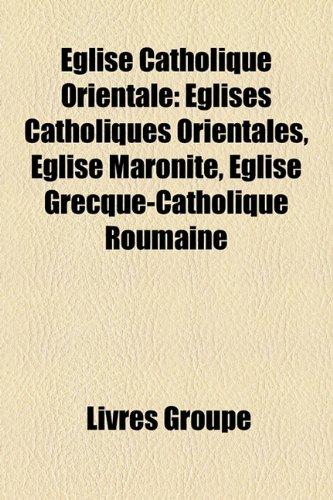 Eglise Catholique Orientale: Eglises Catholiques Orientales, Eglise Maronite, Eglise Grecque-Catholique Roumaine