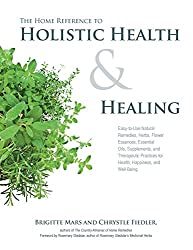 The Home Reference to Holistic Health and Healing: Easy-to-Use Natural Remedies, Herbs, Flower Essences, Essential Oils, Supplements, and Therapeutic Practices for Health, Happiness, and Well-Being