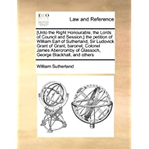 [Unto the Right Honourable, the Lords of Council and Session,] the petition of William Earl of Sutherland, Sir Ludovick Grant of Grant, baronet, ... of Glassoch, George Blackhall, and others by William Sutherland (2010-08-06)