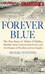 Forever Blue: The True Story of Walter O'Malley, Baseball's Most Controversial Owner and the Dodgers of Brooklyn and Los Angeles