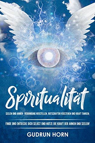 Spiritualität: Seelen und Ahnen - Verbindung herstellen, Botschaften verstehen und Kraft tanken;  Finde und entdecke dich selbst und nutze die Kraft der Ahnen und Seelen!