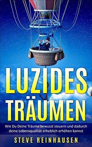 Luzides Träumen: Wie Du Deine Träume bewusst steuern und dadurch Deine Lebensqualität erhöhen kannst (Luzides Träumen - Die Reihe 1)