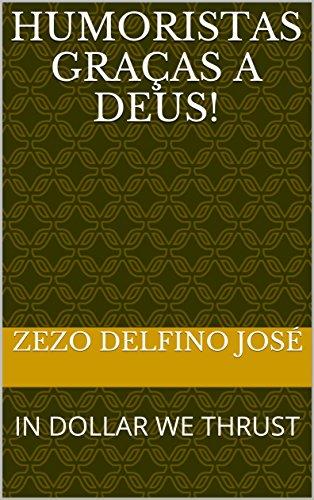 HUMORISTAS GRAÇAS A DEUS!: IN DOLLAR WE THRUST (Portuguese Edition) por ZEZO DELFINO JOSÉ