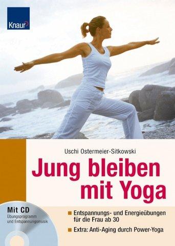 Jung bleiben mit Yoga: Entspannungs- und Energieübungen für die Frau ab 30 - Extra: Poweryoga für den Zellaufbau