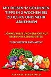 Mit diesen 12 goldenen Tipps in 2 Wochen bis zu 8,5 kg und mehr abnehmen: ...ohne Stress und Verzicht auf bestimmte Lebensmittel!