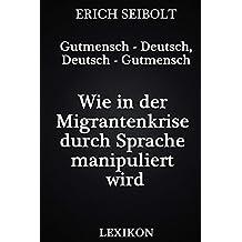 Gutmensch - Deutsch, Deutsch - Gutmensch: Wie in der Migrantenkrise durch Sprache manipuliert wird - Lexikon