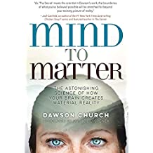 Mind to Matter: The Astonishing Science of How Your Brain Creates Material Reality [Paperback] Dawson Church