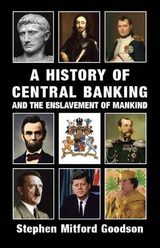 A History of Central Banking and the Enslavement of Mankind by Stephen Mitford Goodson (2015-04-24)