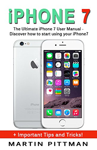 iPhone 7: The Ultimate iPhone 7 User Manual - Discover How To Start Using Your iPhone7  + Important Tips & Tricks!