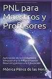 PNL para Maestros y Profesores: Aplicación de la Inteligencia Emocional y la Programación Neurolingüística a la Educación (PNL para Profesionales)