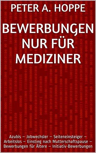 BEWERBUNGEN NUR FÜR MEDIZINER: Azubis - Jobwechsler - Seiteneinsteiger - Arbeitslos - Einstieg nach Mutterschaftspause - Bewerbungen für Ältere - Initiativ-Bewerbungen ... (Berufsspezifische Bewerbungen 16)