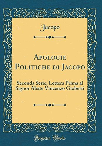 Apologie Politiche di Jacopo: Seconda Serie; Lettera Prima al Signor Abate Vincenzo Gioberti (Classic Reprint)